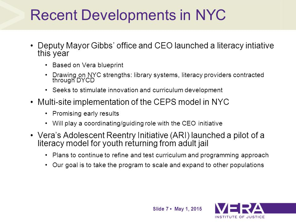 Slide 7 May 1, 2015 Recent Developments in NYC Deputy Mayor Gibbs' office and CEO launched a literacy intiative this year Based on Vera blueprint Drawing on NYC strengths: library systems, literacy providers contracted through DYCD Seeks to stimulate innovation and curriculum development Multi-site implementation of the CEPS model in NYC Promising early results Will play a coordinating/guiding role with the CEO initiative Vera's Adolescent Reentry Initiative (ARI) launched a pilot of a literacy model for youth returning from adult jail Plans to continue to refine and test curriculum and programming approach Our goal is to take the program to scale and expand to other populations