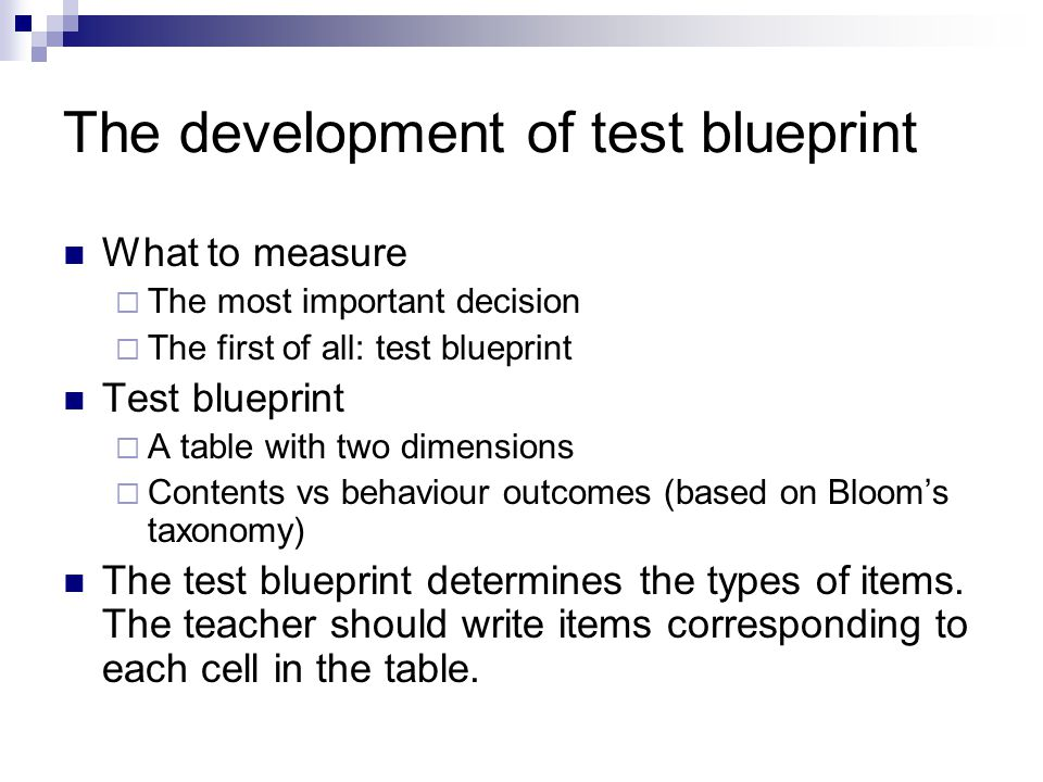 The development of test blueprint What to measure  The most important decision  The first of all: test blueprint Test blueprint  A table with two dimensions  Contents vs behaviour outcomes (based on Bloom's taxonomy) The test blueprint determines the types of items.
