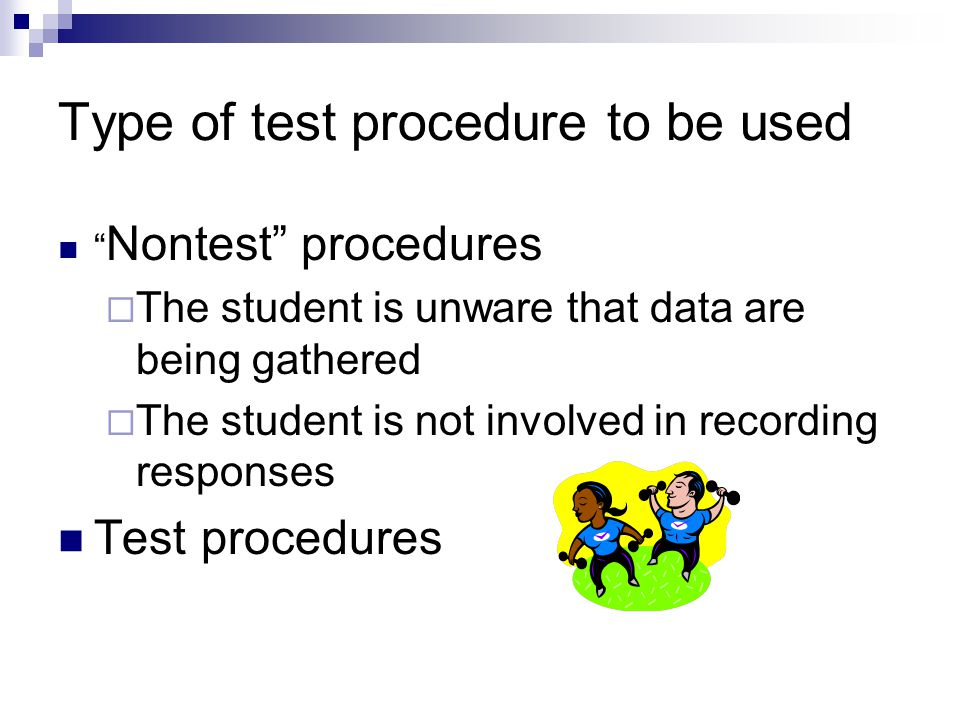 Type of test procedure to be used Nontest procedures  The student is unware that data are being gathered  The student is not involved in recording responses Test procedures