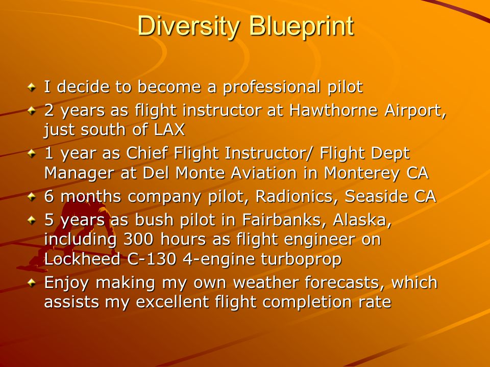 Diversity Blueprint I decide to become a professional pilot 2 years as flight instructor at Hawthorne Airport, just south of LAX 1 year as Chief Flight Instructor/ Flight Dept Manager at Del Monte Aviation in Monterey CA 6 months company pilot, Radionics, Seaside CA 5 years as bush pilot in Fairbanks, Alaska, including 300 hours as flight engineer on Lockheed C-130 4-engine turboprop Enjoy making my own weather forecasts, which assists my excellent flight completion rate