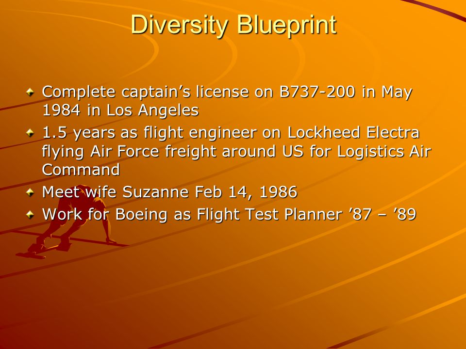 Diversity Blueprint Complete captain's license on B737-200 in May 1984 in Los Angeles 1.5 years as flight engineer on Lockheed Electra flying Air Force freight around US for Logistics Air Command Meet wife Suzanne Feb 14, 1986 Work for Boeing as Flight Test Planner '87 – '89