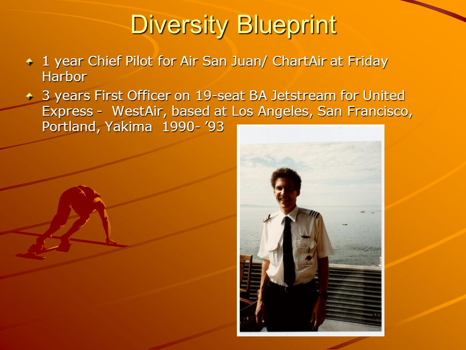 Diversity Blueprint 1 year Chief Pilot for Air San Juan/ ChartAir at Friday Harbor 3 years First Officer on 19-seat BA Jetstream for United Express - WestAir, based at Los Angeles, San Francisco, Portland, Yakima 1990- '93