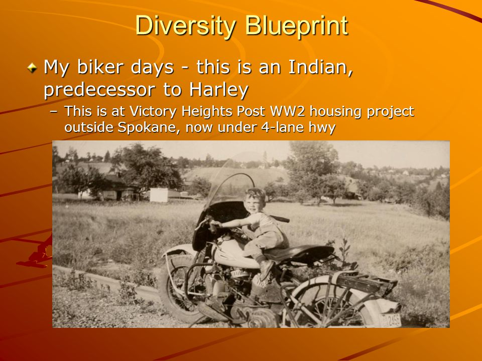 Diversity Blueprint My biker days - this is an Indian, predecessor to Harley –This is at Victory Heights Post WW2 housing project outside Spokane, now under 4-lane hwy
