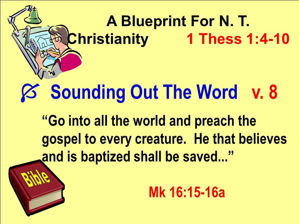 """A Blueprint For N. T. Christianity 1 Thess 1:4-10 """"Go into all the world and preach the gospel to every creature. He that believes and is baptized sha"""