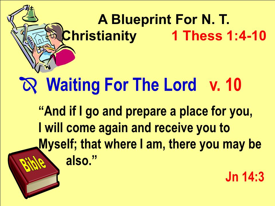 """A Blueprint For N. T. Christianity 1 Thess 1:4-10 """"And if I go and prepare a place for you, I will come again and receive you to Myself; that where I"""