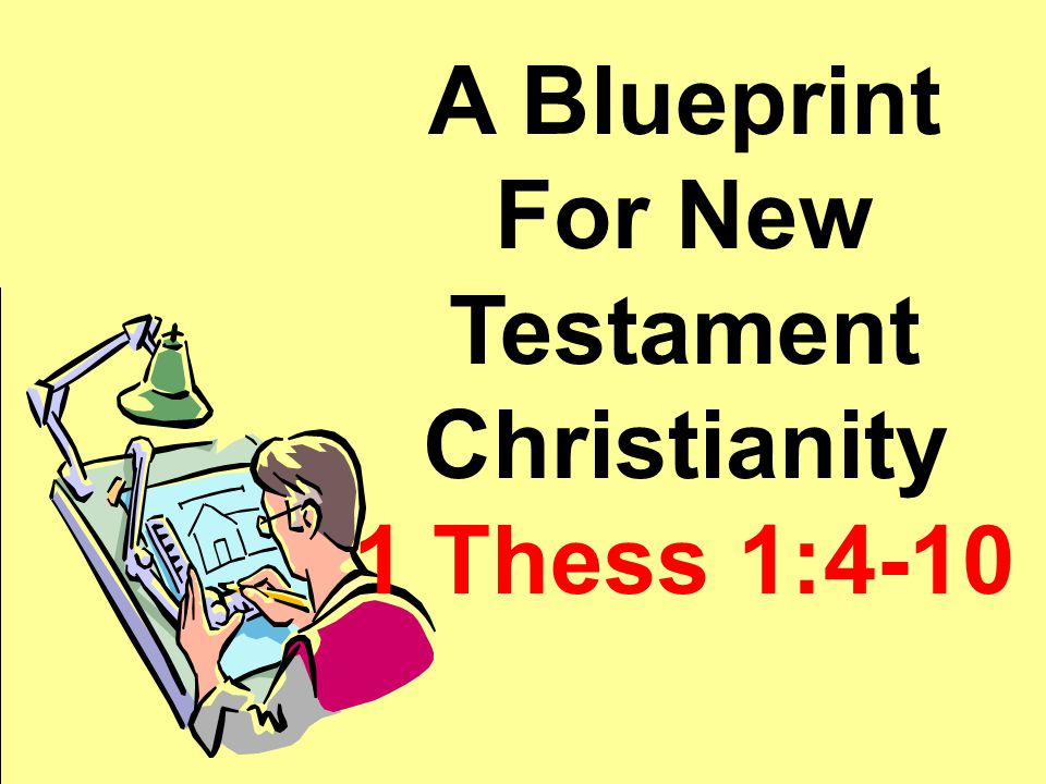 A Blueprint For N. T. Christianity 1 Thess 1:4-10 A Blueprint For New Testament Christianity 1 Thess 1:4-10