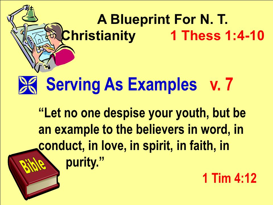 """A Blueprint For N. T. Christianity 1 Thess 1:4-10 """"Let no one despise your youth, but be an example to the believers in word, in conduct, in love, in"""