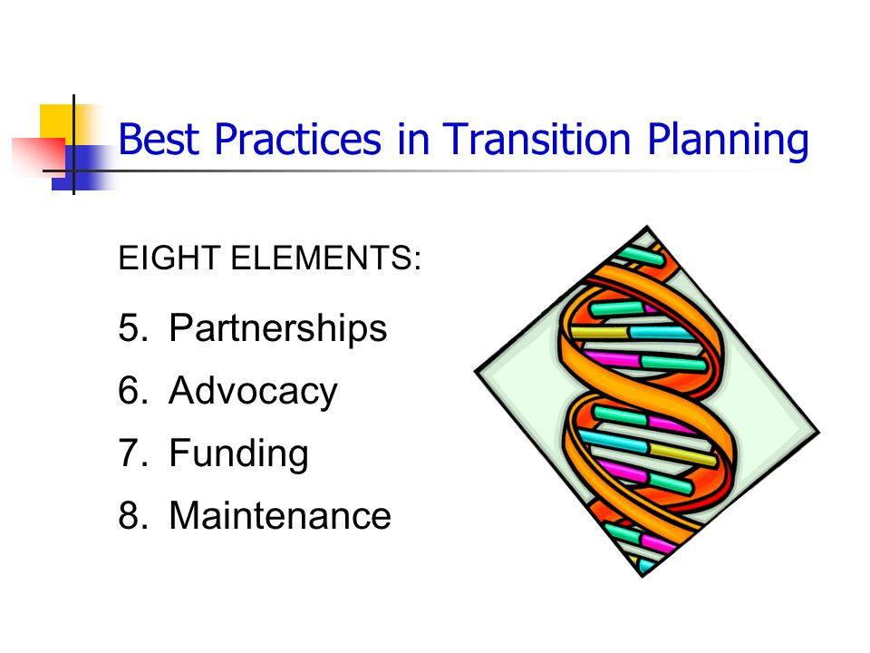 Best Practices in Transition Planning EIGHT ELEMENTS: 5.Partnerships 6.Advocacy 7.Funding 8.Maintenance