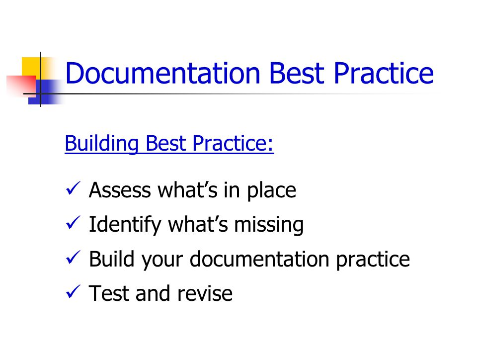 Documentation Best Practice Building Best Practice: Assess what's in place Identify what's missing Build your documentation practice Test and revise