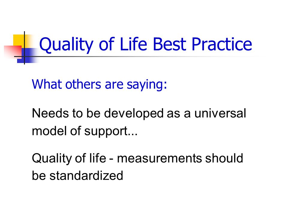 Quality of Life Best Practice What others are saying: Needs to be developed as a universal model of support … Quality of life - measurements should be standardized