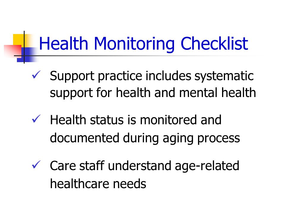 Health Monitoring Checklist Support practice includes systematic support for health and mental health Health status is monitored and documented during aging process Care staff understand age-related healthcare needs