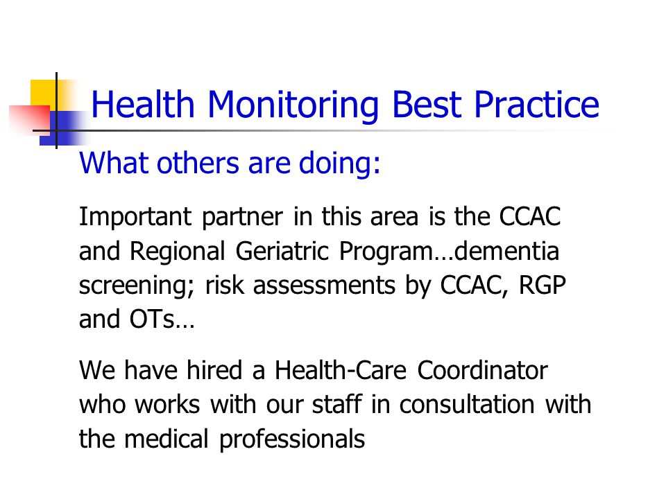 Health Monitoring Best Practice What others are doing: Important partner in this area is the CCAC and Regional Geriatric Program…dementia screening; risk assessments by CCAC, RGP and OTs… We have hired a Health-Care Coordinator who works with our staff in consultation with the medical professionals