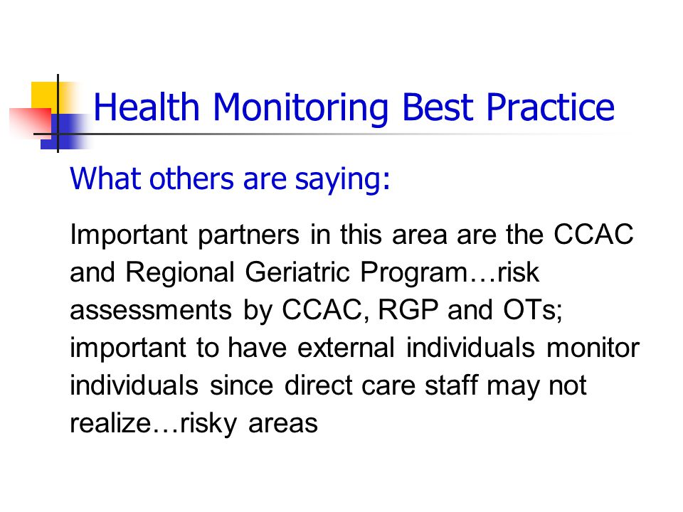 Health Monitoring Best Practice What others are saying: Important partners in this area are the CCAC and Regional Geriatric Program…risk assessments by CCAC, RGP and OTs; important to have external individuals monitor individuals since direct care staff may not realize…risky areas