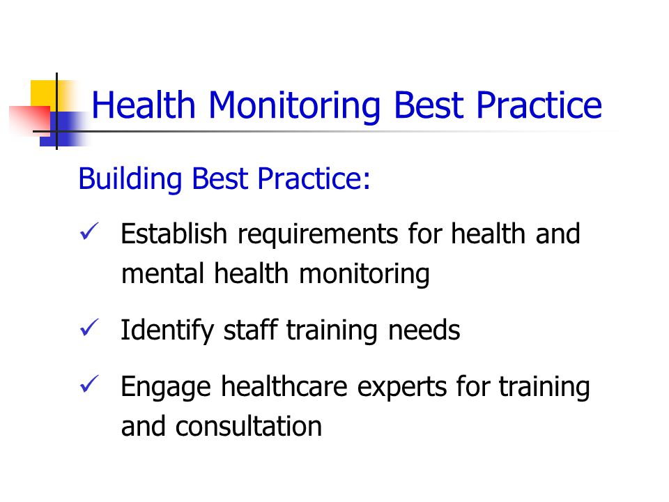 Health Monitoring Best Practice Building Best Practice: Establish requirements for health and mental health monitoring Identify staff training needs Engage healthcare experts for training and consultation