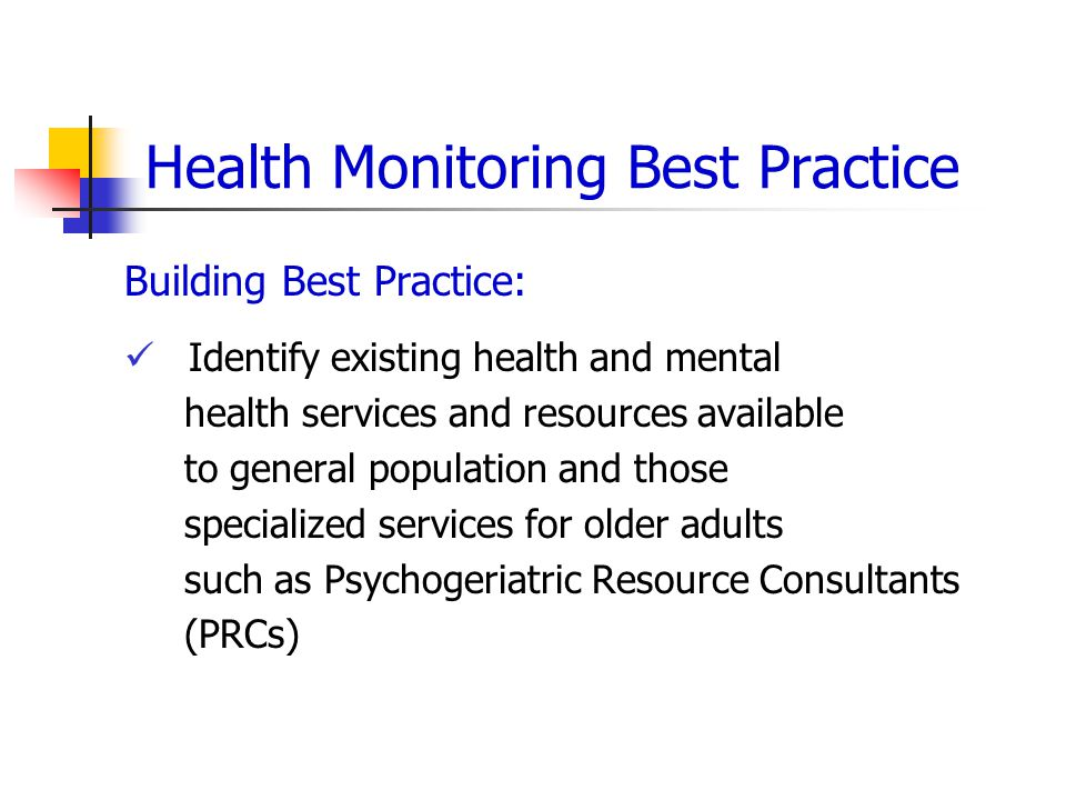 Health Monitoring Best Practice Building Best Practice: Identify existing health and mental health services and resources available to general population and those specialized services for older adults such as Psychogeriatric Resource Consultants (PRCs)