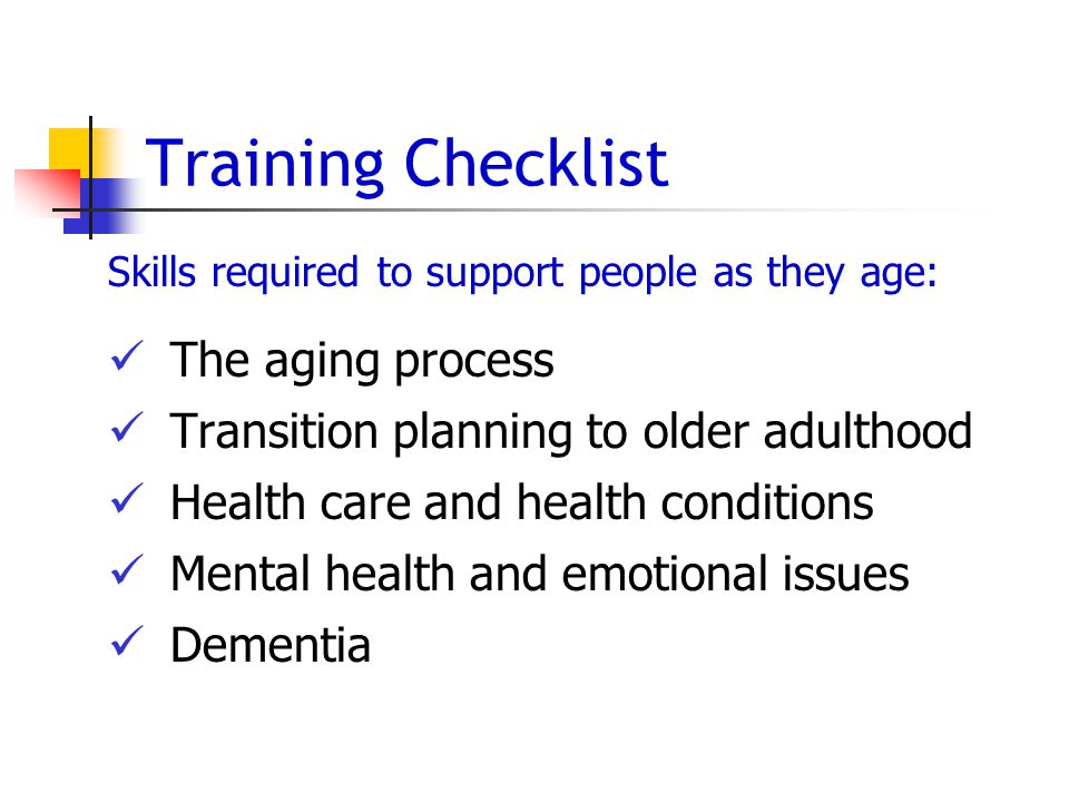 Training Checklist Skills required to support people as they age: The aging process Transition planning to older adulthood Health care and health conditions Mental health and emotional issues Dementia