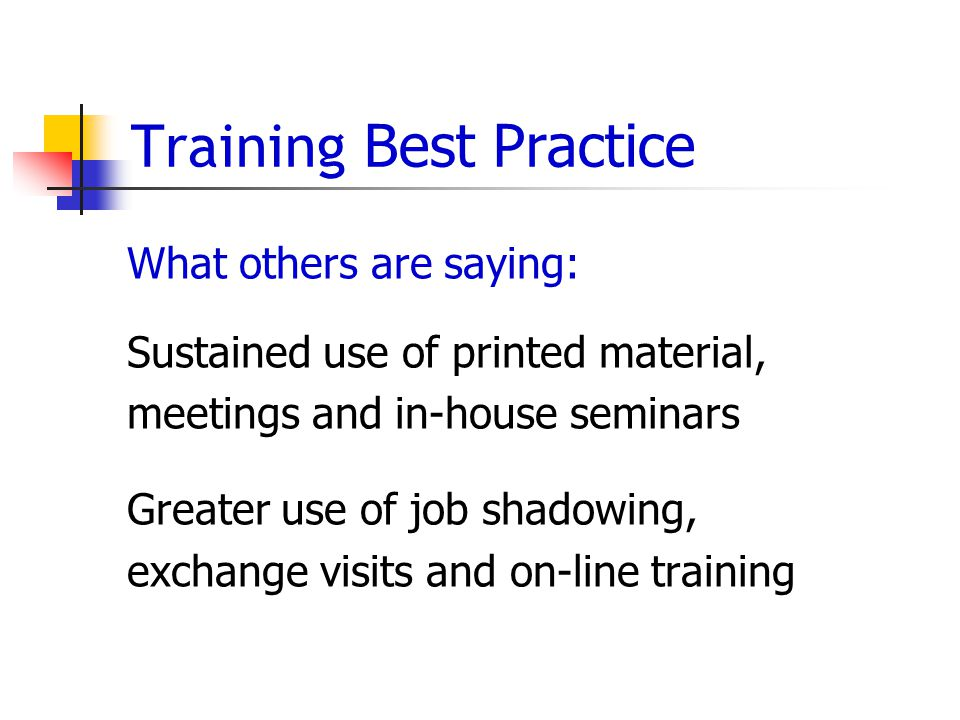 Training Best Practice What others are saying: Sustained use of printed material, meetings and in-house seminars Greater use of job shadowing, exchange visits and on-line training