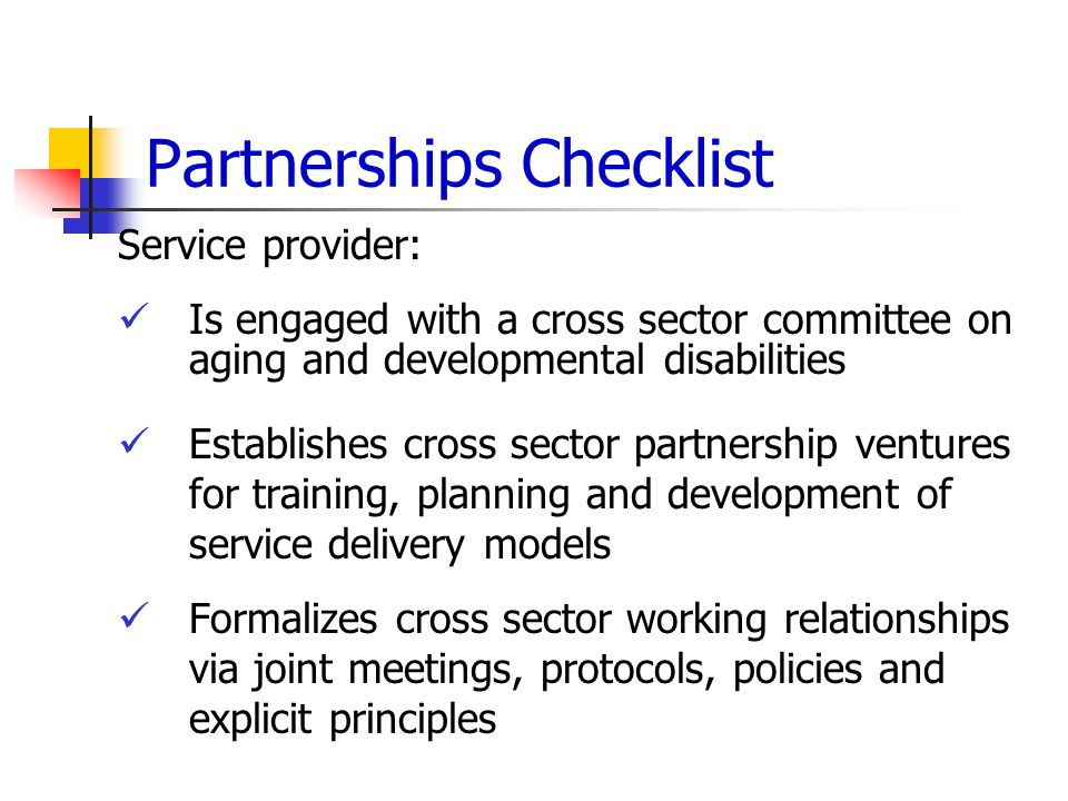 Partnerships Checklist Service provider: Is engaged with a cross sector committee on aging and developmental disabilities Establishes cross sector partnership ventures for training, planning and development of service delivery models Formalizes cross sector working relationships via joint meetings, protocols, policies and explicit principles