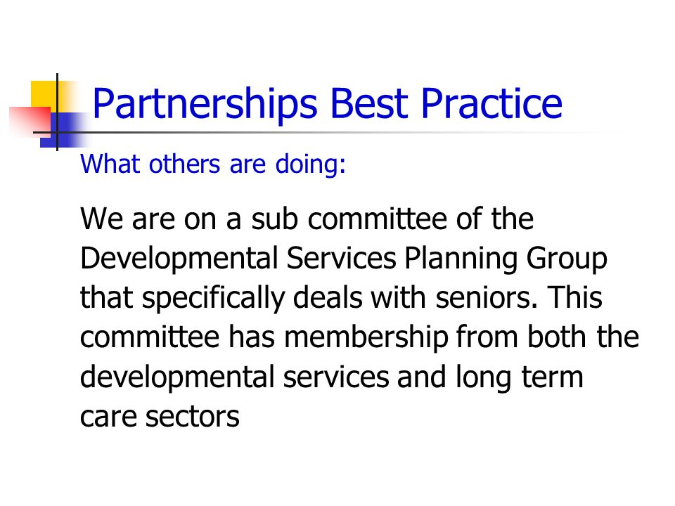 Partnerships Best Practice What others are doing: We are on a sub committee of the Developmental Services Planning Group that specifically deals with seniors.