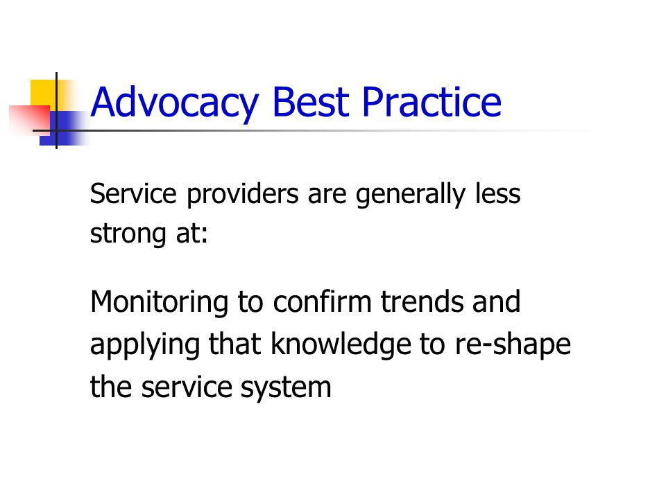 Advocacy Best Practice Service providers are generally less strong at: Monitoring to confirm trends and applying that knowledge to re-shape the service system