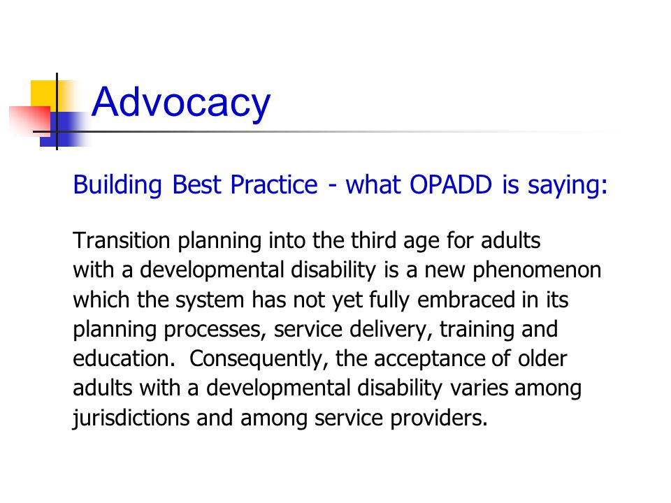 Advocacy Building Best Practice - what OPADD is saying: Transition planning into the third age for adults with a developmental disability is a new phenomenon which the system has not yet fully embraced in its planning processes, service delivery, training and education.