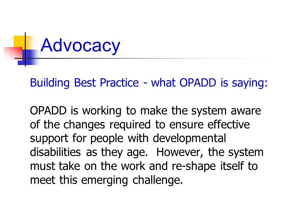 Advocacy Building Best Practice - what OPADD is saying: OPADD is working to make the system aware of the changes required to ensure effective support for people with developmental disabilities as they age.