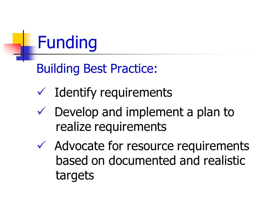 Funding Building Best Practice: Identify requirements Develop and implement a plan to realize requirements Advocate for resource requirements based on documented and realistic targets