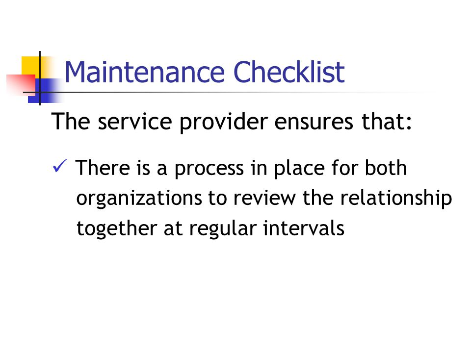 Maintenance Checklist The service provider ensures that: There is a process in place for both organizations to review the relationship together at regular intervals