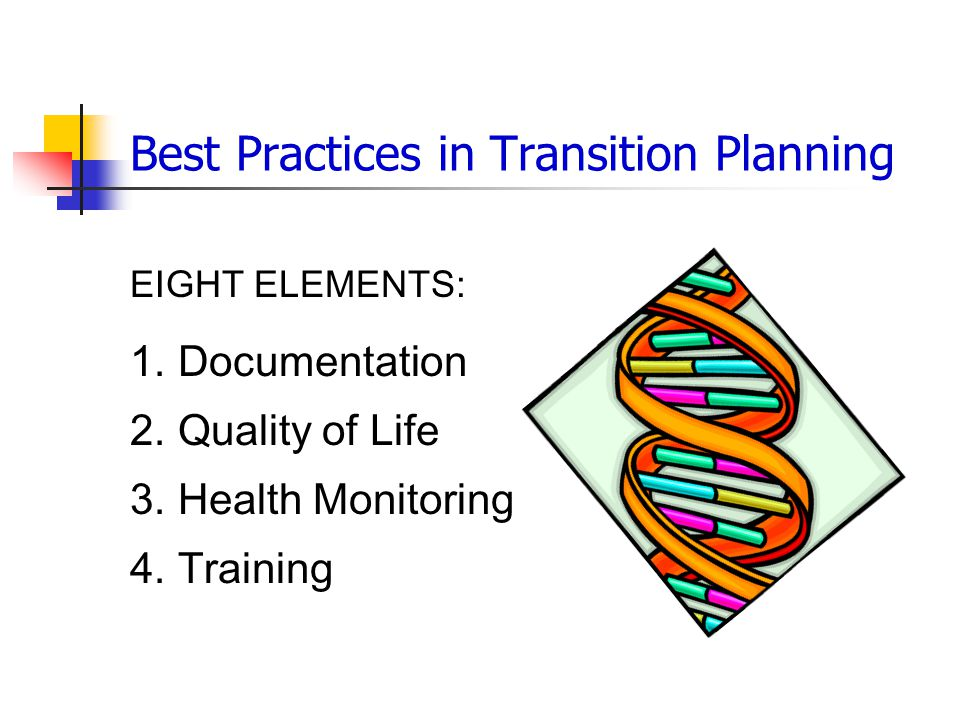 Best Practices in Transition Planning EIGHT ELEMENTS: 1.Documentation 2.Quality of Life 3.Health Monitoring 4.Training