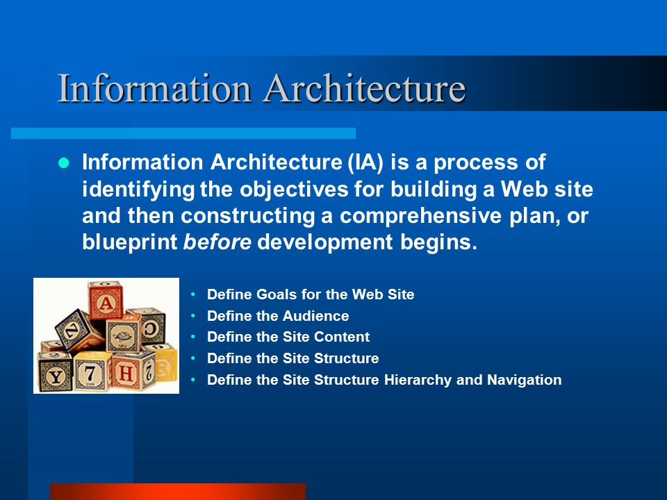 Information Architecture Information Architecture (IA) is a process of identifying the objectives for building a Web site and then constructing a comp