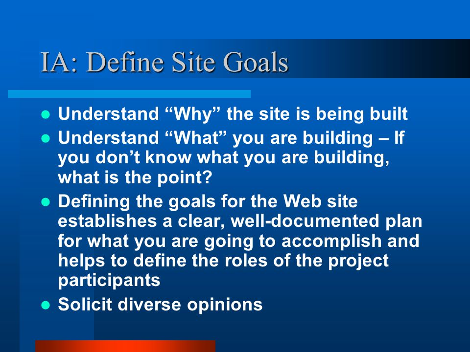 IA: Define Site Goals Ask Questions –Basic set of questions should include: What is the mission or purpose of org.