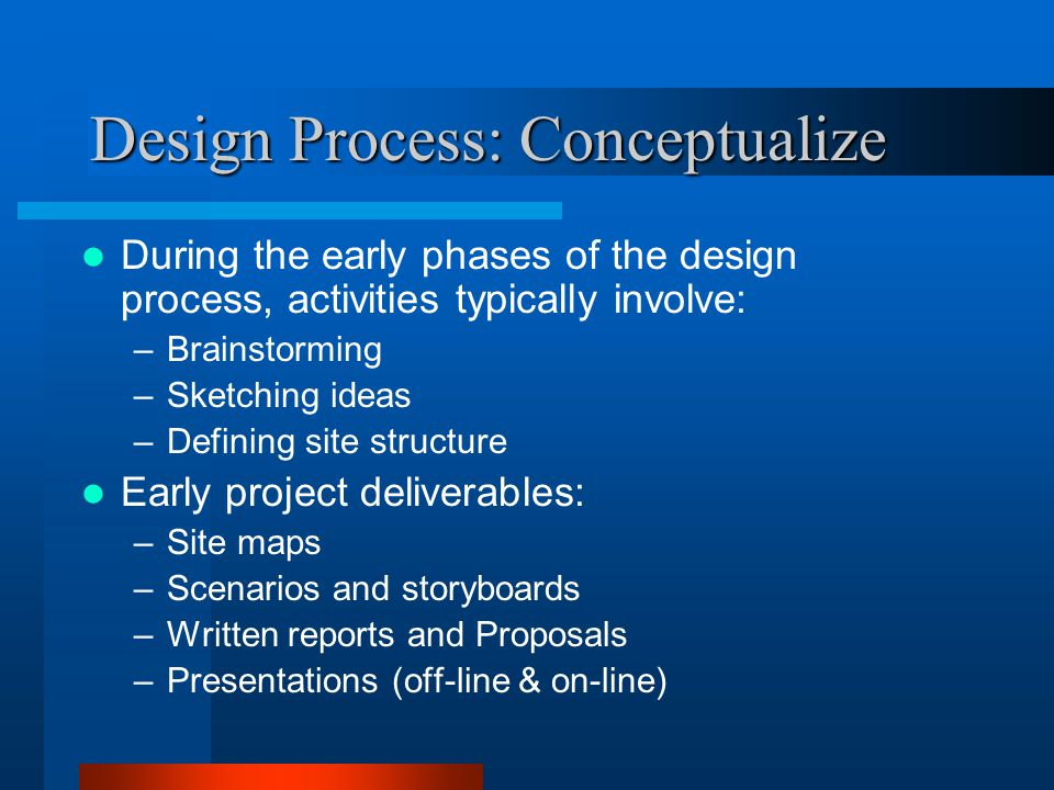 Design Process: Conceptualize During the early phases of the design process, activities typically involve: –Brainstorming –Sketching ideas –Defining site structure Early project deliverables: –Site maps –Scenarios and storyboards –Written reports and Proposals –Presentations (off-line & on-line)