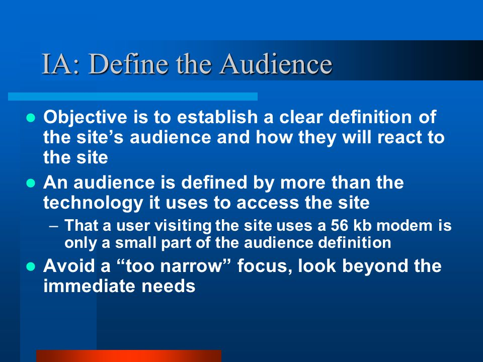 IA: Define the Audience Objective is to establish a clear definition of the site's audience and how they will react to the site An audience is defined