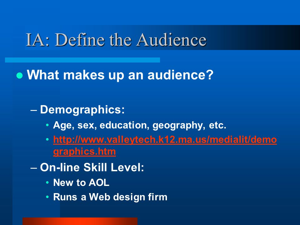 IA: Define the Audience Perform a Competitive Analysis –Know what the competition is doing on their Web site –List competitors and research their sites –Generate a set of features and criteria to evaluate each site –Begin with your goals, use them as the basis for a set of features in your analysis –Criteria include things such as download time, page size, layout, graphics, navigation, etc.