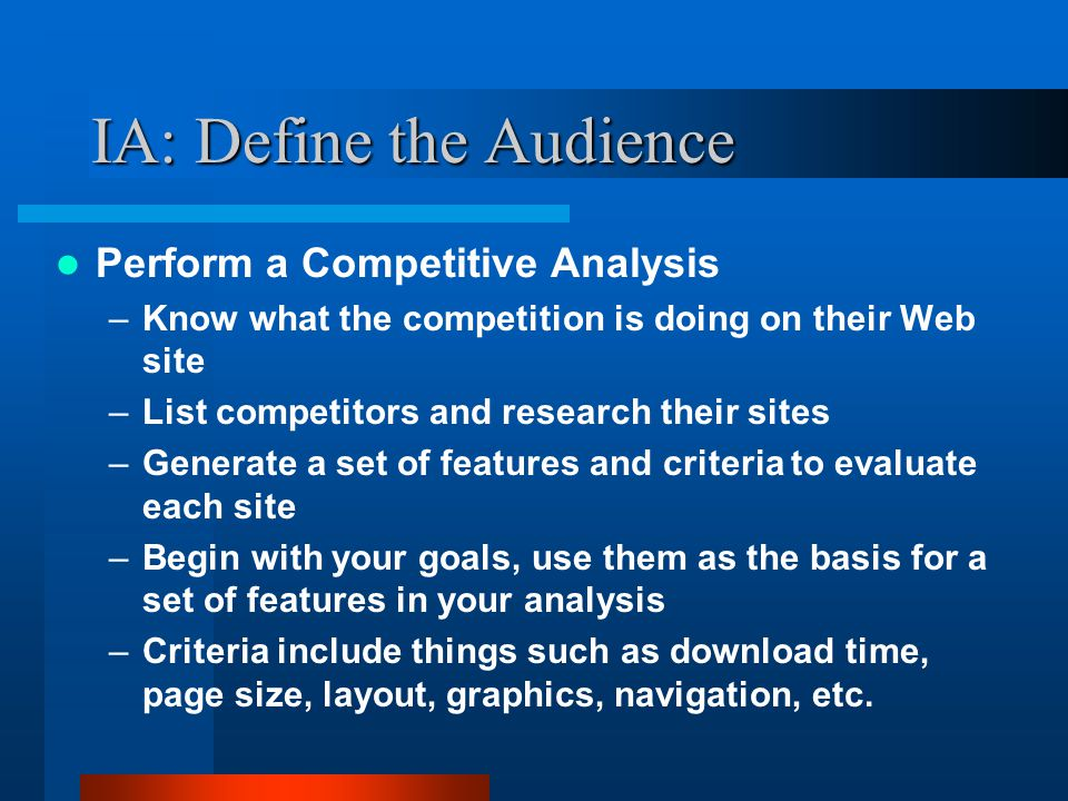 IA: Define the Audience Perform a Competitive Analysis –Measure effectiveness of your Web Site vs.
