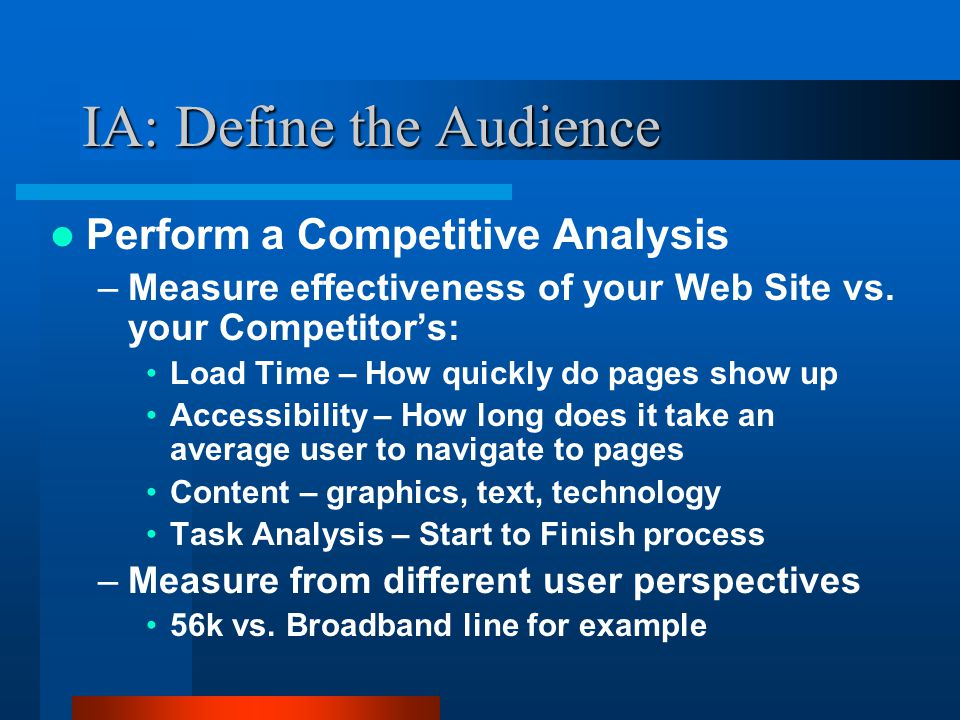 IA: Define the Audience Perform a Competitive Analysis –Measure effectiveness of your Web Site vs. your Competitor's: Load Time – How quickly do pages