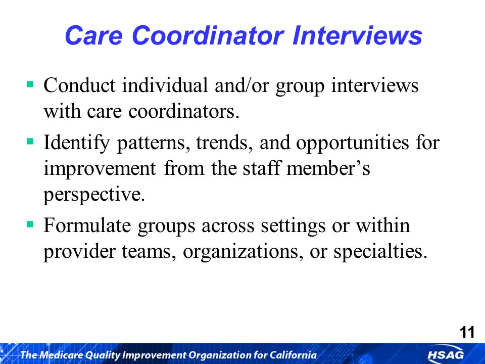 11 Care Coordinator Interviews  Conduct individual and/or group interviews with care coordinators.