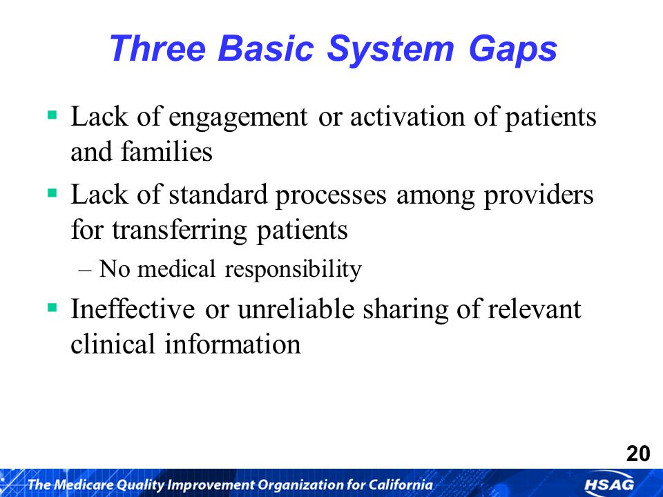 20 Three Basic System Gaps  Lack of engagement or activation of patients and families  Lack of standard processes among providers for transferring patients –No medical responsibility  Ineffective or unreliable sharing of relevant clinical information