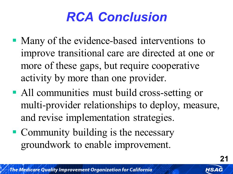 21 RCA Conclusion  Many of the evidence-based interventions to improve transitional care are directed at one or more of these gaps, but require cooperative activity by more than one provider.