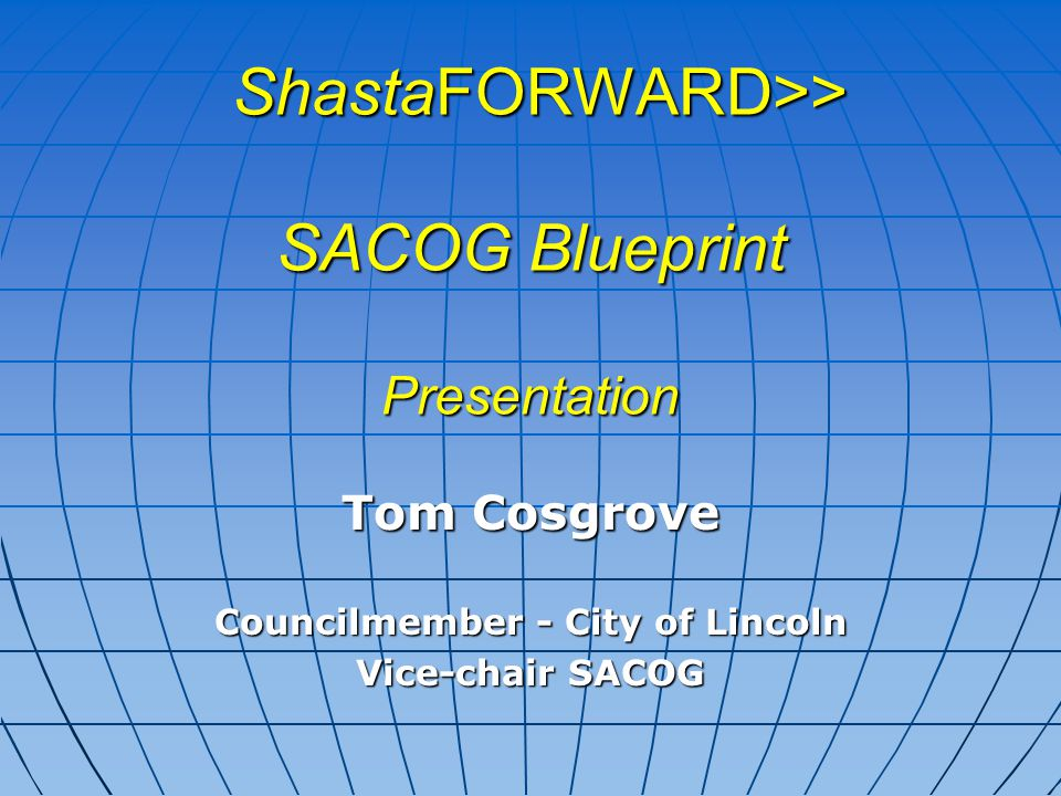 ShastaFORWARD>> SACOG Blueprint Presentation ShastaFORWARD>> SACOG Blueprint Presentation Tom Cosgrove Councilmember - City of Lincoln Vice-chair SACOG
