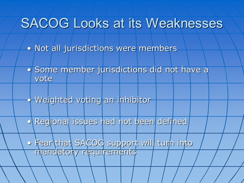 SACOG Looks at its Weaknesses Not all jurisdictions were membersNot all jurisdictions were members Some member jurisdictions did not have a voteSome member jurisdictions did not have a vote Weighted voting an inhibitorWeighted voting an inhibitor Regional issues had not been definedRegional issues had not been defined Fear that SACOG support will turn into mandatory requirementsFear that SACOG support will turn into mandatory requirements
