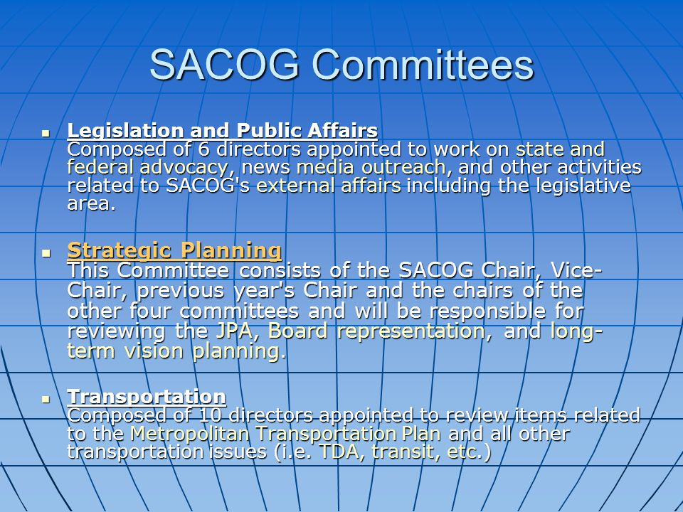 SACOG Committees Legislation and Public Affairs Composed of 6 directors appointed to work on state and federal advocacy, news media outreach, and other activities related to SACOG s external affairs including the legislative area.