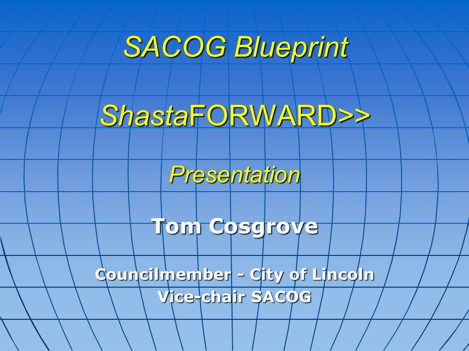 SACOG Blueprint ShastaFORWARD>> Presentation Tom Cosgrove Councilmember - City of Lincoln Vice-chair SACOG