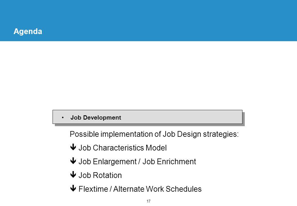 17 Agenda Job Development Possible implementation of Job Design strategies:  Job Characteristics Model  Job Enlargement / Job Enrichment  Job Rotation  Flextime / Alternate Work Schedules