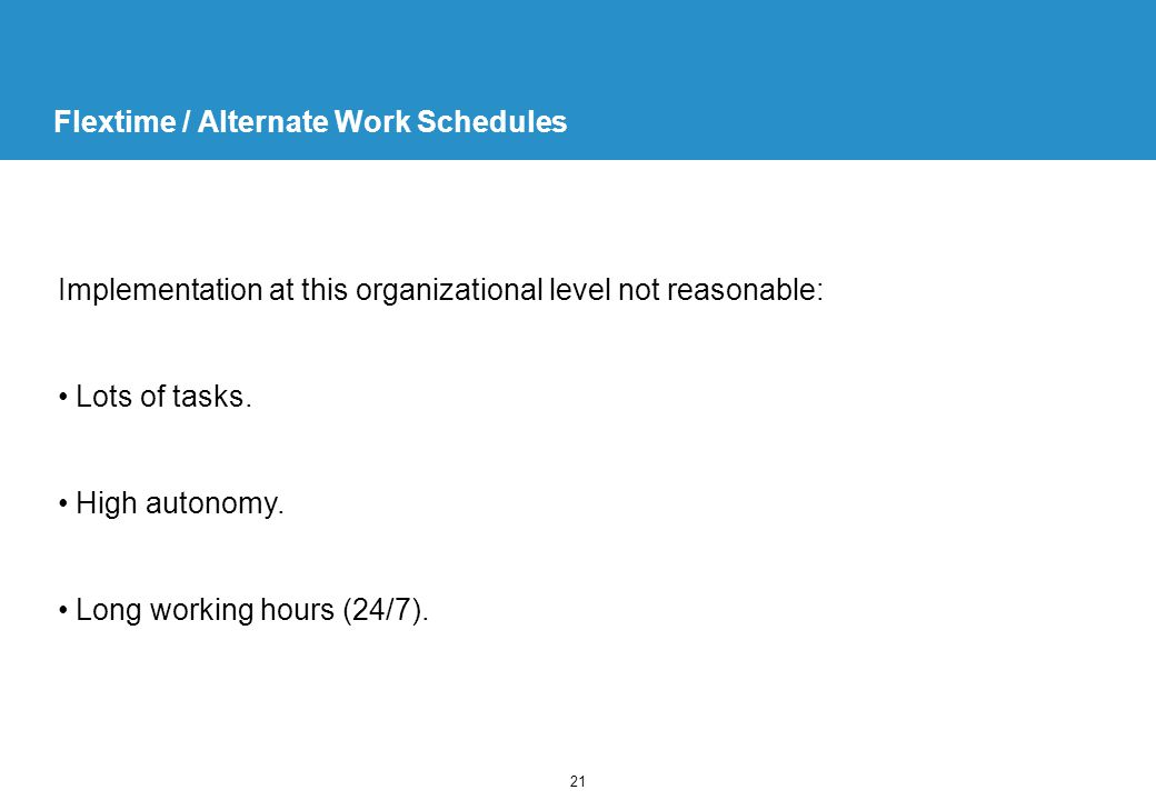 21 Flextime / Alternate Work Schedules Implementation at this organizational level not reasonable: Lots of tasks.