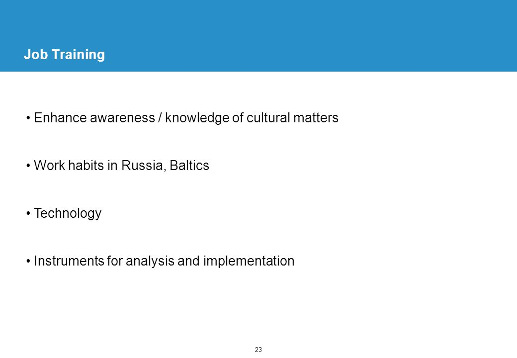 23 Job Training Enhance awareness / knowledge of cultural matters Work habits in Russia, Baltics Technology Instruments for analysis and implementation