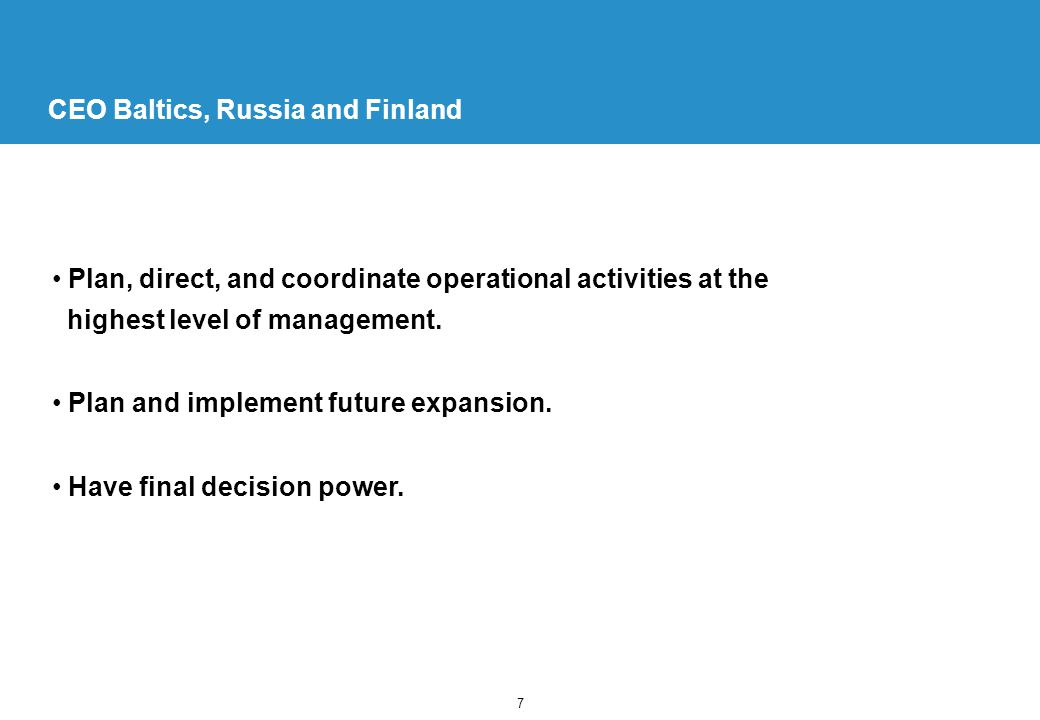 7 CEO Baltics, Russia and Finland Plan, direct, and coordinate operational activities at the highest level of management.