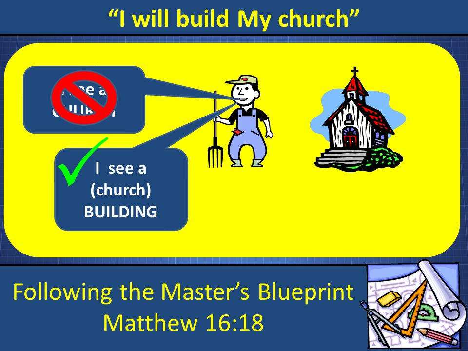 Following the Master's Blueprint Matthew 16:18 I will build My church I see a CHURCH I see a (church) BUILDING 