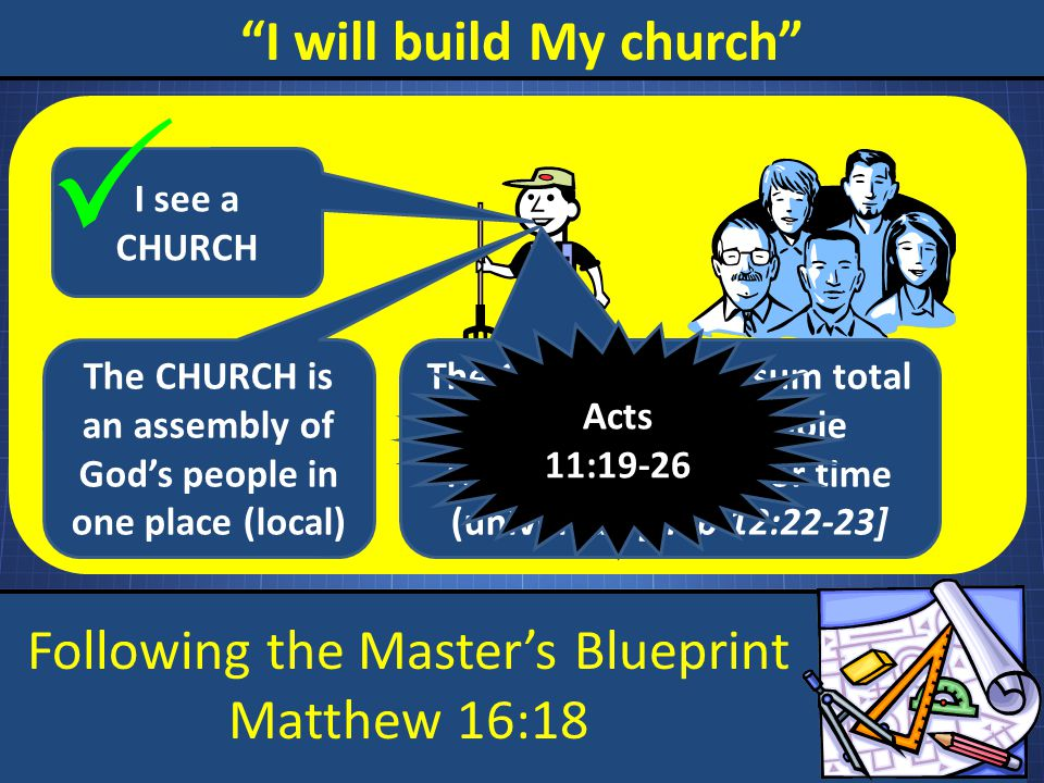 "Following the Master's Blueprint Matthew 16:18 ""I will build My church"" I see a CHURCH  The CHURCH is an assembly of God's people in one place (local"