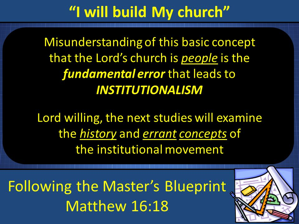 Following the Master's Blueprint Matthew 16:18 I will build My church Misunderstanding of this basic concept that the Lord's church is people is the fundamental error that leads to INSTITUTIONALISM Lord willing, the next studies will examine the history and errant concepts of the institutional movement